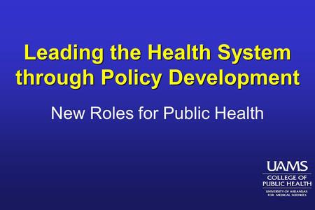 Leading the Health System through Policy Development New Roles for Public Health.