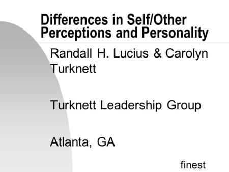 Finest Differences in Self/Other Perceptions and Personality Randall H. Lucius & Carolyn Turknett Turknett Leadership Group Atlanta, GA.