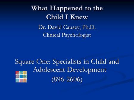 What Happened to the Child I Knew Dr. David Causey, Ph.D. Clinical Psychologist Square One: Specialists in Child and Adolescent Development (896-2606)