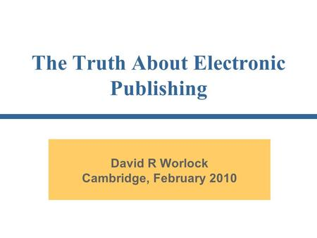 The Truth About Electronic Publishing David R Worlock Cambridge, February 2010.