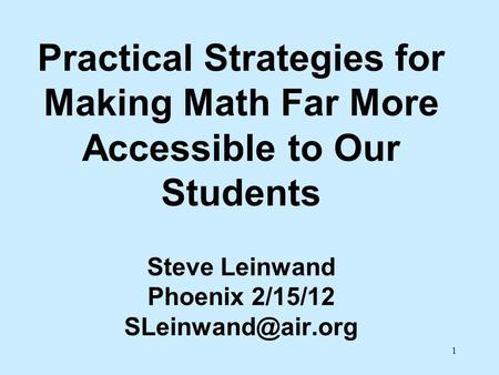 Practical Strategies for Making Math Far More Accessible to Our Students Steve Leinwand Phoenix 2/15/12 SLeinwand@air.org.