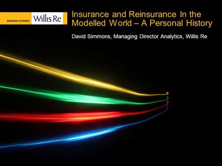 Insurance and Reinsurance In the Modelled World – A Personal History David Simmons, Managing Director Analytics, Willis Re.