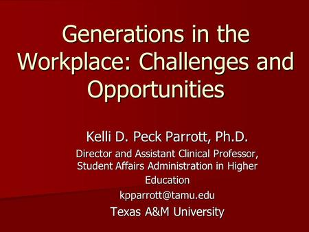 Generations in the Workplace: Challenges and Opportunities Kelli D. Peck Parrott, Ph.D. Director and Assistant Clinical Professor, Student Affairs Administration.
