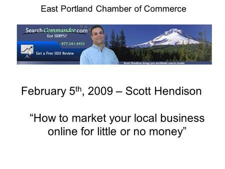 East Portland Chamber of Commerce February 5 th, 2009 – Scott Hendison How to market your local business online for little or no money.