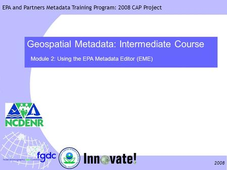 2008 EPA and Partners Metadata Training Program: 2008 CAP Project Geospatial Metadata: Intermediate Course Module 2: Using the EPA Metadata Editor (EME)