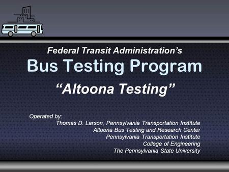 Bus Testing Program Operated by: Thomas D. Larson, Pennsylvania Transportation Institute Altoona Bus Testing and Research Center Pennsylvania Transportation.