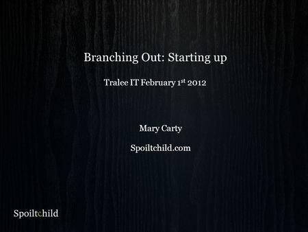 Branching Out: Starting up Tralee IT February 1 st 2012 Mary Carty Spoiltchild.com.