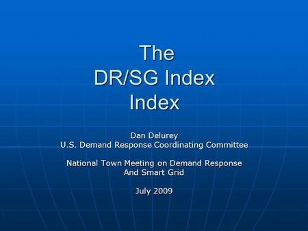 The DR/SG Index Index The DR/SG Index Index Dan Delurey U.S. Demand Response Coordinating Committee National Town Meeting on Demand Response And Smart.