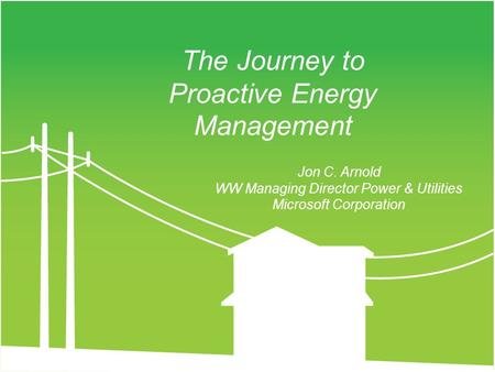 Jon C. Arnold WW Managing Director Power & Utilities Microsoft Corporation The Journey to Proactive Energy Management.