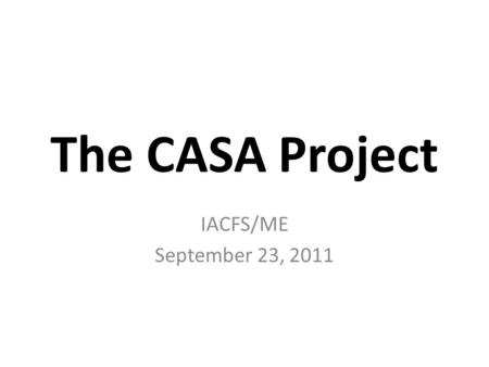 The CASA Project IACFS/ME September 23, 2011. CASA ME/CFS Patient Data Need a Home! C ollection A ggregation S torage A nalysis.