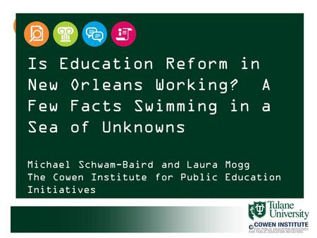 Is Education Reform in New Orleans Working? A Few Facts Swimming in a Sea of Unknowns Michael Schwam-Baird and Laura Mogg The Cowen Institute for Public.