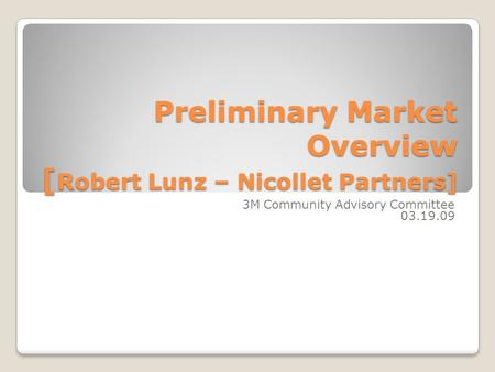 Preliminary Market Overview [ Robert Lunz – Nicollet Partners] 3M Community Advisory Committee 03.19.09.