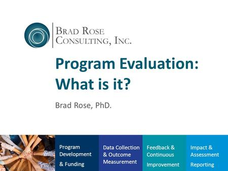 Program Evaluation: What is it? Brad Rose, PhD. Program Development & Funding Data Collection & Outcome Measurement Feedback & Continuous Improvement Impact.