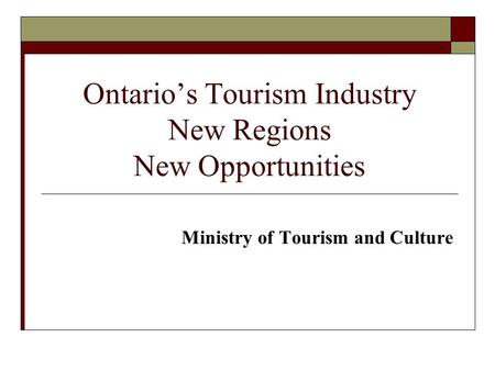 Ontarios Tourism Industry New Regions New Opportunities Ministry of Tourism and Culture.