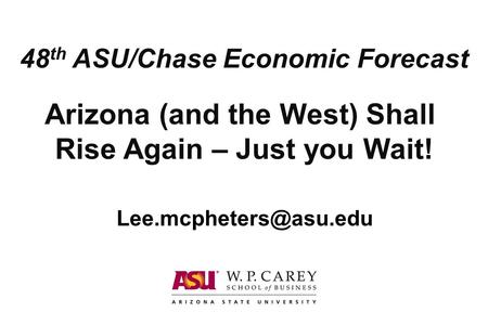 Arizona (and the West) Shall Rise Again – Just you Wait! 48 th ASU/Chase Economic Forecast