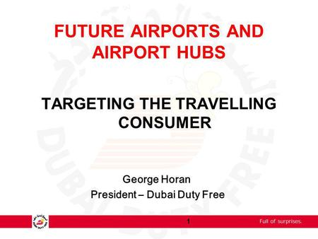 FUTURE AIRPORTS AND AIRPORT HUBS TARGETING THE TRAVELLING CONSUMER George Horan President – Dubai Duty Free 1.
