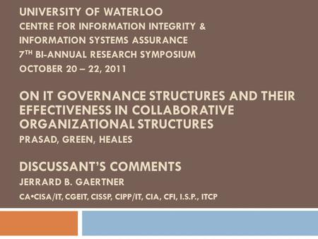 UNIVERSITY OF WATERLOO CENTRE FOR INFORMATION INTEGRITY & INFORMATION SYSTEMS ASSURANCE 7 TH BI-ANNUAL RESEARCH SYMPOSIUM OCTOBER 20 – 22, 2011 ON IT GOVERNANCE.