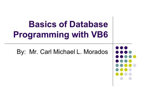 Basics of Database Programming with VB6 By: Mr. Carl Michael L. Morados.