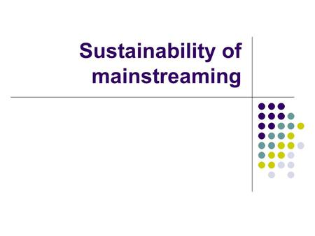 Sustainability of mainstreaming. Summary Introduction Definition of questions Urge to change External interests Collective and private interests Conditions.