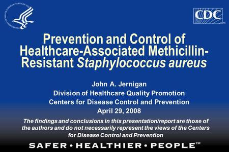 Prevention and Control of Healthcare-Associated Methicillin- Resistant Staphylococcus aureus John A. Jernigan Division of Healthcare Quality Promotion.