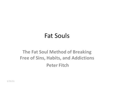 Fat Souls The Fat Soul Method of Breaking Free of Sins, Habits, and Addictions Peter Fitch 1/31/11.