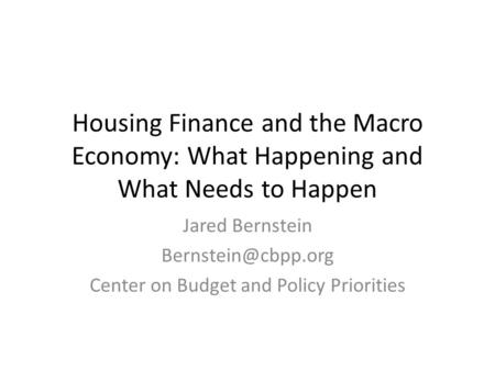 Housing Finance and the Macro Economy: What Happening and What Needs to Happen Jared Bernstein Center on Budget and Policy Priorities.