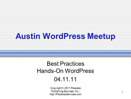 Copyright © 2011 Pleiades Publishing Services, Co. -  1 Austin WordPress Meetup Best Practices Hands-On WordPress 04.11.11.