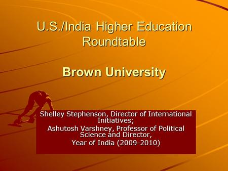 U.S./India Higher Education Roundtable Brown University Shelley Stephenson, Director of International Initiatives; Ashutosh Varshney, Professor of Political.