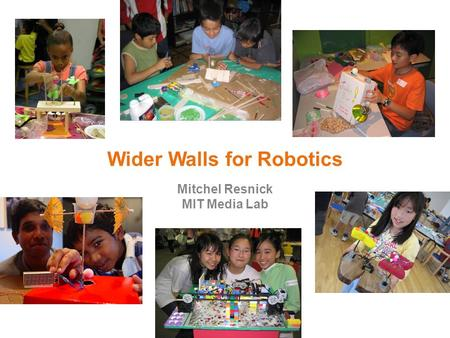 Wider Walls for Robotics Mitchel Resnick MIT Media Lab.