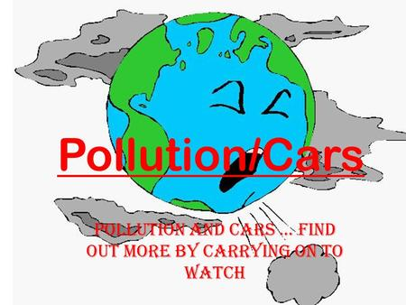 Pollution/Cars Pollution and cars... Find out more by carrying on to watch.