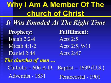 Why I Am A Member Of The church of Christ Prophecy: Isaiah 2:2-4 Micah 4:1-2 Daniel 2:44 Fulfillment: Acts 2:5 Acts 2:5, 9-11 Acts 2:47 It Was Founded.