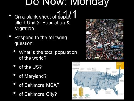 Do Now: Monday 11/1 On a blank sheet of paper, title it Unit 2: Population & Migration Respond to the following question: What is the total population.