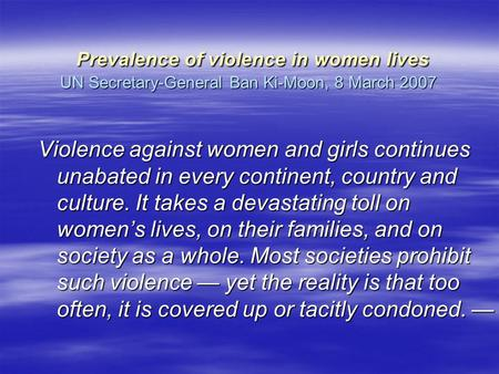 Prevalence of violence in women lives UN Secretary-General Ban Ki-Moon, 8 March 2007 Prevalence of violence in women lives UN Secretary-General Ban Ki-Moon,