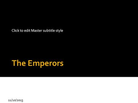 Click to edit Master subtitle style 11/10/2013 The Emperors.