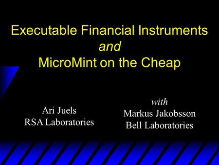 Ari Juels RSA Laboratories Executable Financial Instruments and MicroMint on the Cheap with Markus Jakobsson Bell Laboratories.