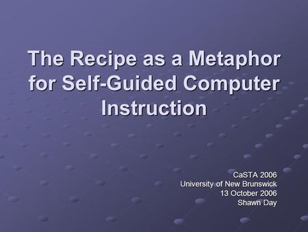 The Recipe as a Metaphor for Self-Guided Computer Instruction CaSTA 2006 University of New Brunswick 13 October 2006 Shawn Day.