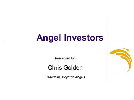 Angel Investors Presented by: Chris Golden Chairman, Boynton Angels.