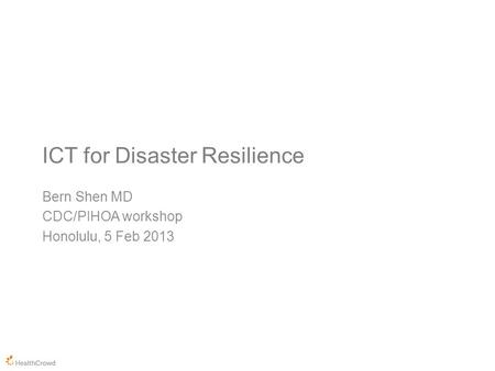 ICT for Disaster Resilience Bern Shen MD CDC/PIHOA workshop Honolulu, 5 Feb 2013.