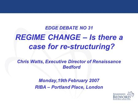 EDGE DEBATE NO 31 REGIME CHANGE – Is there a case for re-structuring? Chris Watts, Executive Director of Renaissance Bedford Monday,19th February 2007.