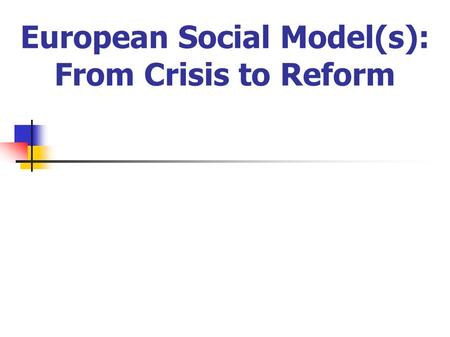European Social Model(s): From Crisis to Reform. Contents: 1. Welfare States in perspectives 2. Problems and Challenges 3. Social Model and Competitiveness.