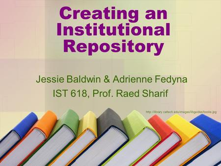 Creating an Institutional Repository Jessie Baldwin & Adrienne Fedyna IST 618, Prof. Raed Sharif