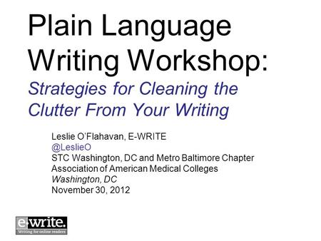 Plain Language Writing Workshop: Strategies for Cleaning the Clutter From Your Writing Leslie OFlahavan, STC Washington, DC and Metro.