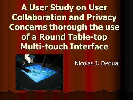 A User Study on User Collaboration and Privacy Concerns thorough the use of a Round Table-top Multi-touch Interface Nicolas J. Dedual.