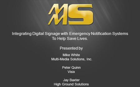 Integrating Digital Signage with Emergency Notification Systems To Help Save Lives. Presented by Mike White Multi-Media Solutions, Inc. Peter Quinn Visix.