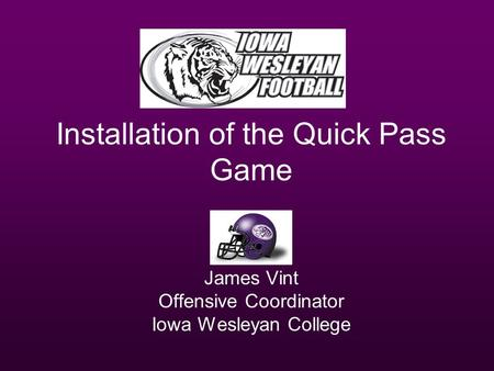 Installation of the Quick Pass Game James Vint Offensive Coordinator Iowa Wesleyan College.