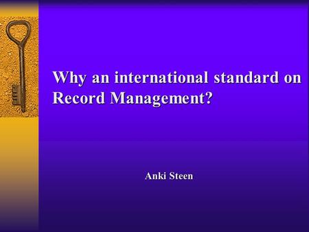 Why an international standard on Record Management? Anki Steen.