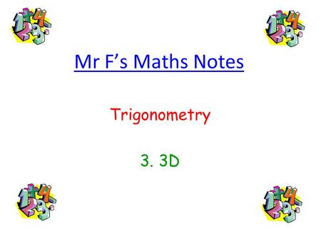 Mr Fs Maths Notes Trigonometry 3. 3D. 3. 3D Trigonometry The Secret to Solving 3D Trigonometry Problems 3D Trigonometry is just the same as bog-standard,