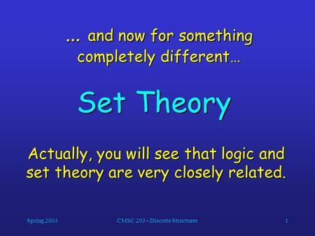 Spring 2003CMSC 203 - Discrete Structures1 … and now for something completely different… Set Theory Actually, you will see that logic and set theory are.