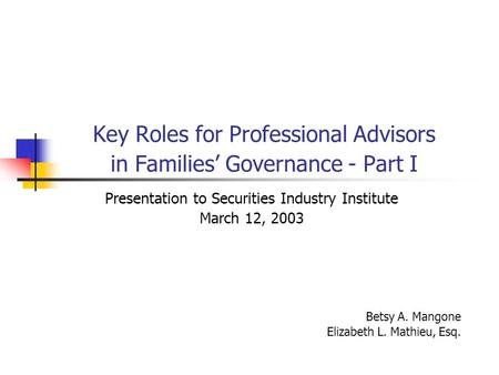 Key Roles for Professional Advisors in Families Governance - Part I Presentation to Securities Industry Institute March 12, 2003 Betsy A. Mangone Elizabeth.