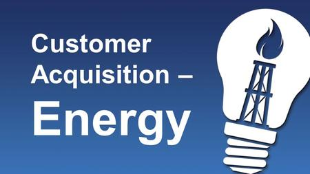 Customer Acquisition – Energy. Customer Sources 1.Yourself 2.Prospects who do not get involved with the opportunity 3.Everyone Else – Warm Market.